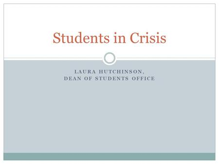 LAURA HUTCHINSON, DEAN OF STUDENTS OFFICE Students in Crisis.