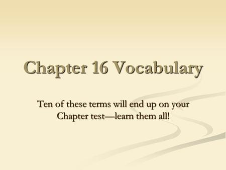 Chapter 16 Vocabulary Ten of these terms will end up on your Chapter test—learn them all!