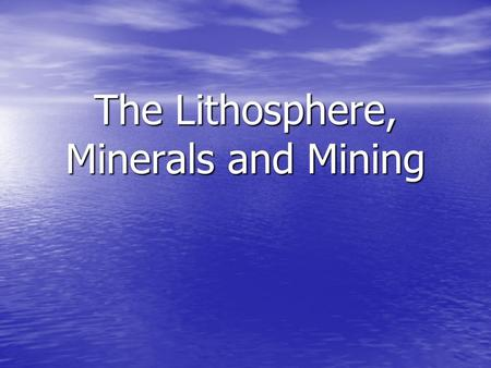 The Lithosphere, Minerals and Mining. The Earth is composed of Core, Mantle and Crust.
