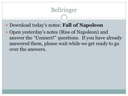 "Bellringer Download today's notes: Fall of Napoleon Open yesterday's notes (Rise of Napoleon) and answer the ""Connect!"" questions. If you have already."