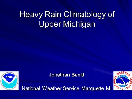 Heavy Rain Climatology of Upper Michigan Jonathan Banitt National Weather Service Marquette MI.