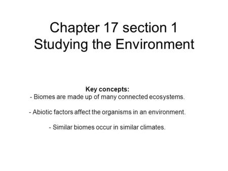 Chapter 17 section 1 Studying the Environment Key concepts: - Biomes are made up of many connected ecosystems. - Abiotic factors affect the organisms in.