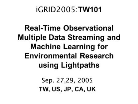 IGRID2005: TW101 Real-Time Observational Multiple Data Streaming and Machine Learning for Environmental Research using Lightpaths Sep. 27,29, 2005 TW,