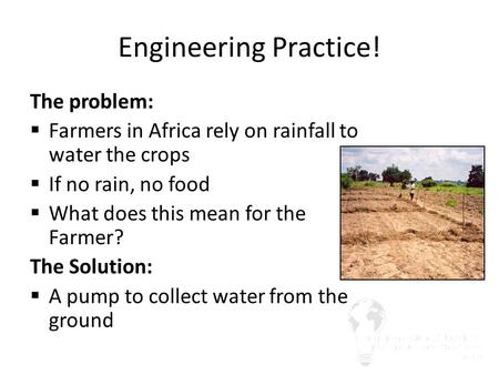 Engineering Practice! The problem:  Farmers in Africa rely on rainfall to water the crops  If no rain, no food  What does this mean for the Farmer?