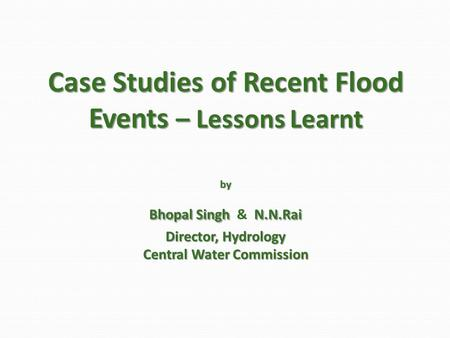 Case Studies of Recent Flood Events – Lessons Learnt by Bhopal Singh N.N.Rai Director, Hydrology Central Water Commission Case Studies of Recent Flood.