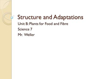 Structure and Adaptations Unit B: Plants for Food and Fibre Science 7 Mr. Weller.