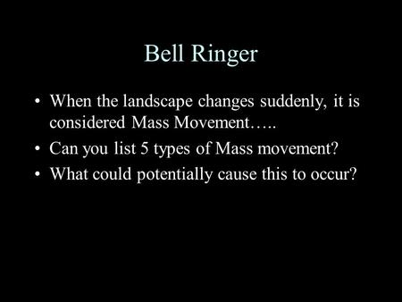 Bell Ringer When the landscape changes suddenly, it is considered Mass Movement….. Can you list 5 types of Mass movement? What could potentially cause.