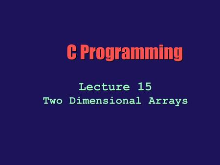 C Programming Lecture 15 Two Dimensional Arrays. Two-Dimensional Arrays b The C language allows arrays of any type, including arrays of arrays. With two.
