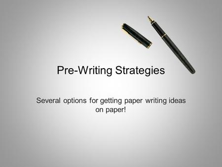 Pre-Writing Strategies Several options for getting paper writing ideas on paper!