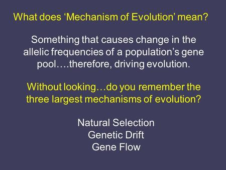 What does 'Mechanism of Evolution' mean? Something that causes change in the allelic frequencies of a population's gene pool….therefore, driving evolution.