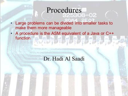 Procedures Dr. Hadi Al Saadi Large problems can be divided into smaller tasks to make them more manageable A procedure is the ASM equivalent of a Java.