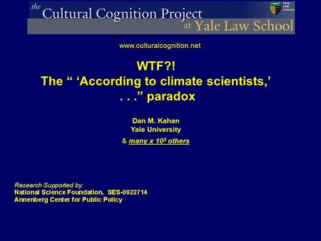 "Dan M. Kahan Yale University & many x 10 3 others www.culturalcognition.net WTF?! The "" 'According to climate scientists,'..."" paradox."