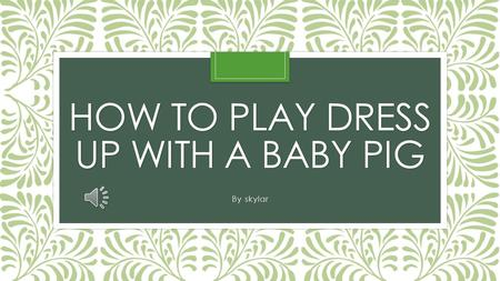 HOW TO PLAY DRESS UP WITH A BABY PIG By skylar It is easy to dress up a baby pig. Baby pigs are tiny. There calm and don't move around alot. First you.