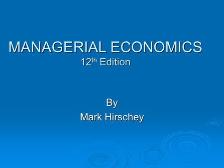 MANAGERIAL ECONOMICS 12 th Edition By Mark Hirschey.