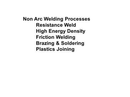 Non Arc Welding Processes Resistance Weld High Energy Density Friction Welding Brazing & Soldering Plastics Joining.