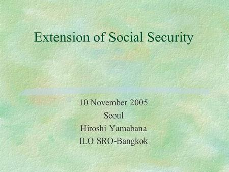 Extension of Social Security 10 November 2005 Seoul Hiroshi Yamabana ILO SRO-Bangkok.
