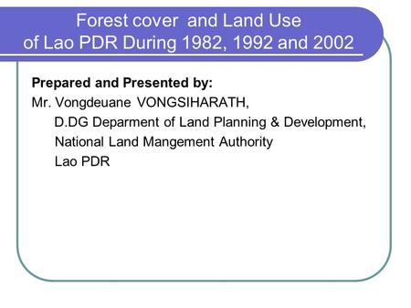 Forest cover and Land Use of Lao PDR During 1982, 1992 and 2002 Prepared and Presented by: Mr. Vongdeuane VONGSIHARATH, D.DG Deparment of Land Planning.