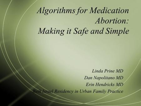 Algorithms for Medication Abortion: Making it Safe and Simple Linda Prine MD Dan Napolitano MD Erin Hendricks MD Beth Israel Residency in Urban Family.