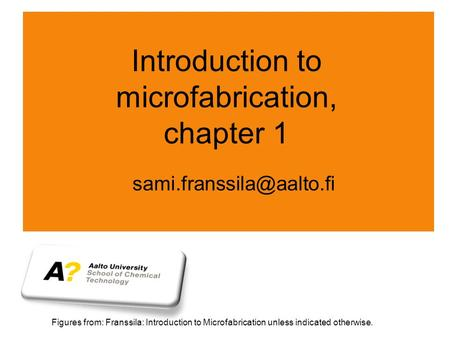 Introduction to microfabrication, chapter 1 Figures from: Franssila: Introduction to Microfabrication unless indicated otherwise.