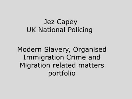 Jez Capey UK National Policing Modern Slavery, Organised Immigration Crime and Migration related matters portfolio.