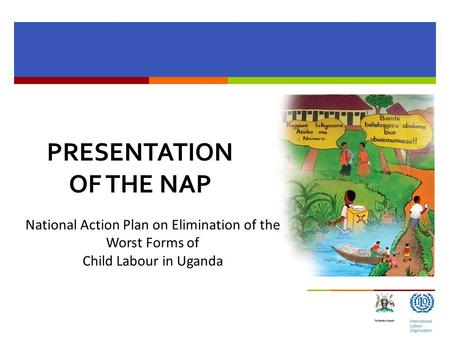 PRESENTATION OF THE NAP National Action Plan on Elimination of the Worst Forms of Child Labour in Uganda.
