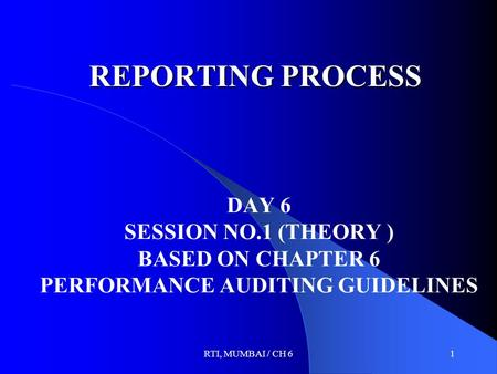 RTI, MUMBAI / CH 61 REPORTING PROCESS DAY 6 SESSION NO.1 (THEORY ) BASED ON CHAPTER 6 PERFORMANCE AUDITING GUIDELINES.