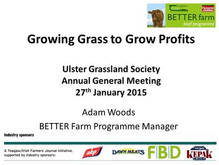 Growing Grass to Grow Profits Ulster Grassland Society Annual General Meeting 27 th January 2015 Adam Woods BETTER Farm Programme Manager.