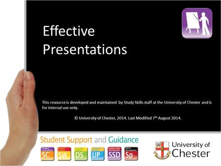 Effective Presentations This resource is developed and maintained by Study Skills staff at the University of Chester and is for internal use only. © University.