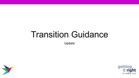 "Transition Guidance Update. The most current Transition Guidelines ""Improving Life Through Positive Transitions"" has been developed. Guidance takes into."