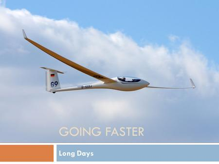 GOING FASTER Long Days. Agenda  Long Days vs Short Days  How to Spot the Big One  Preparation and Planning  Managing the Flight  Flight Analysis.
