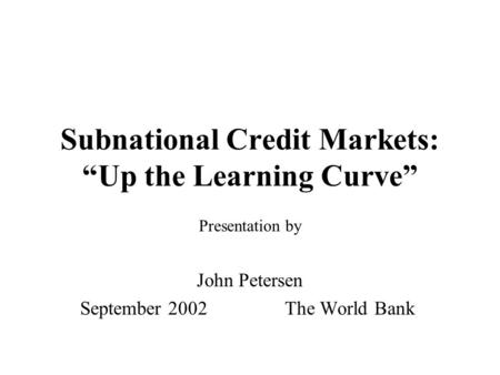 "Subnational Credit Markets: ""Up the Learning Curve"" Presentation by John Petersen September 2002 The World Bank."
