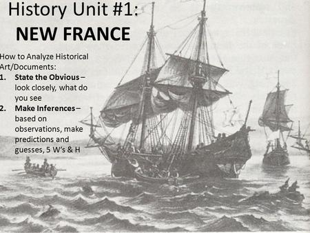 History Unit #1: NEW FRANCE How to Analyze Historical Art/Documents: 1.State the Obvious – look closely, what do you see 2.Make Inferences – based on observations,