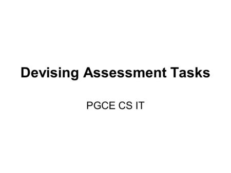 Devising Assessment Tasks PGCE CS IT. Objectives To consider how to plan for assessment To consider progression To think about collaborative learning.