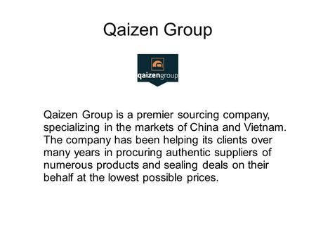 Qaizen Group Qaizen Group is a premier sourcing company, specializing in the markets of China and Vietnam. The company has been helping its clients over.