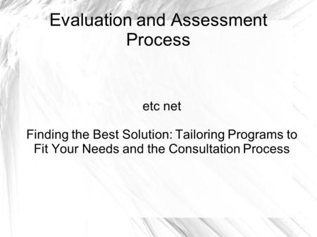Evaluation and Assessment Process etc net Finding the Best Solution: Tailoring Programs to Fit Your Needs and the Consultation Process.