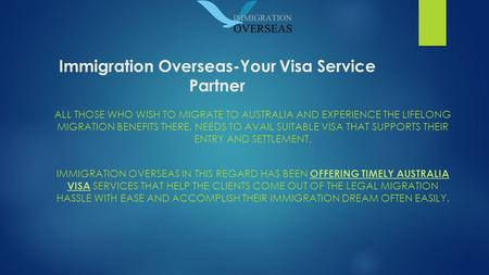 Immigration Overseas-Your Visa Service Partner ALL THOSE WHO WISH TO MIGRATE TO AUSTRALIA AND EXPERIENCE THE LIFELONG MIGRATION BENEFITS THERE, NEEDS TO.