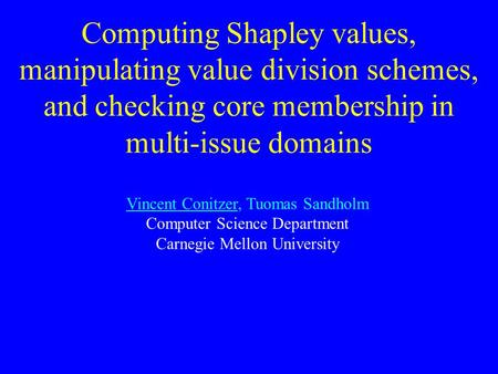 Computing Shapley values, manipulating value division schemes, and checking core membership in multi-issue domains Vincent Conitzer, Tuomas Sandholm Computer.