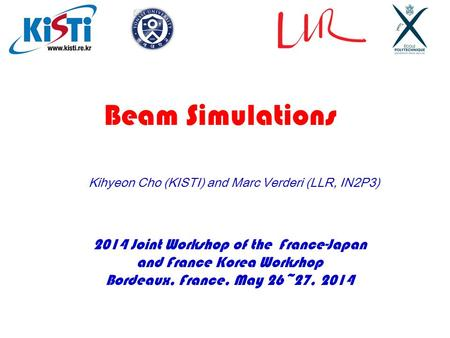 2014 Joint Workshop of the France-Japan and France Korea Workshop Bordeaux, France, May 26~27, 2014 Kihyeon Cho (KISTI) and Marc Verderi (LLR, IN2P3) Beam.