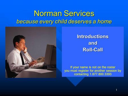 1 Norman Services because every child deserves a home IntroductionsandRoll-Call If your name is not on the roster you must register for another session.