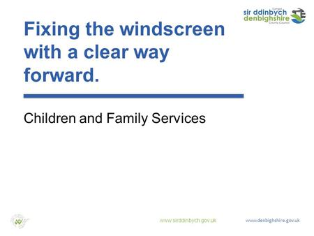 Www.sirddinbych.gov.uk www.denbighshire.gov.uk Fixing the windscreen with a clear way forward. Children and Family Services.