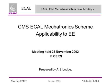 Meeting CERN 28 Nov. 2002 A.B.Lodge - RAL 1 ECAL CMS ECAL Mechatronics Task Force Meeting.. CMS ECAL Mechatronics Scheme Applicability to EE Meeting held.