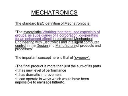 "MECHATRONICS The standard EEC definition of Mechatronics is: ""The synergistic (Working together; used especially of groups, as subsidiaries of a corporation,"
