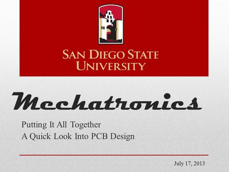 Mechatronics Putting It All Together A Quick Look Into PCB Design July 17, 2013.