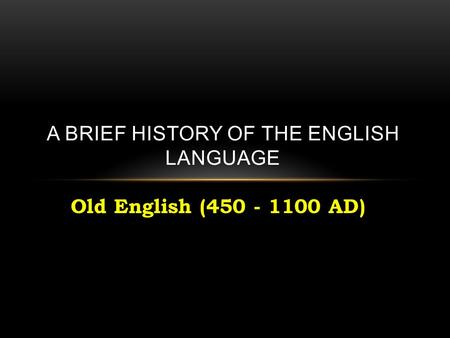Old English (450 - 1100 AD) A BRIEF HISTORY OF THE ENGLISH LANGUAGE.