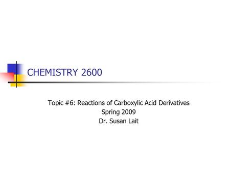 CHEMISTRY 2600 Topic #6: Reactions of Carboxylic Acid Derivatives Spring 2009 Dr. Susan Lait.