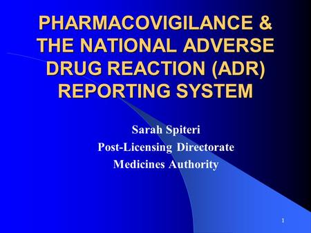 1 PHARMACOVIGILANCE & THE NATIONAL ADVERSE DRUG REACTION (ADR) REPORTING SYSTEM Sarah Spiteri Post-Licensing Directorate Medicines Authority.