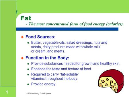 ©2002 Learning Zone Express 1 Fat - The most concentrated form of food energy (calories).  Food Sources: Butter, vegetable oils, salad dressings, nuts.