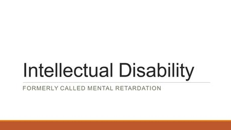 Intellectual Disability FORMERLY CALLED MENTAL RETARDATION.
