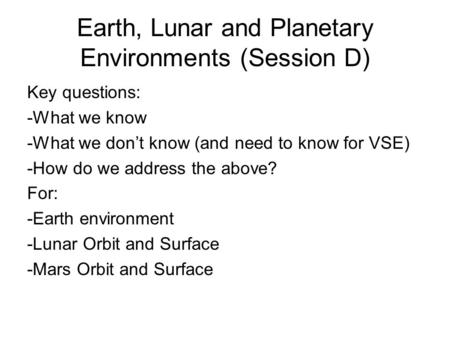 Earth, Lunar and Planetary Environments (Session D) Key questions: -What we know -What we don't know (and need to know for VSE) -How do we address the.