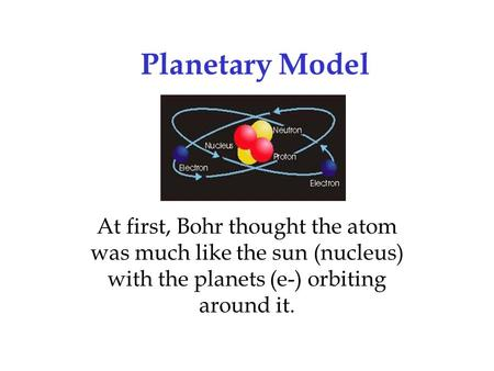 Planetary Model At first, Bohr thought the atom was much like the sun (nucleus) with the planets (e-) orbiting around it.